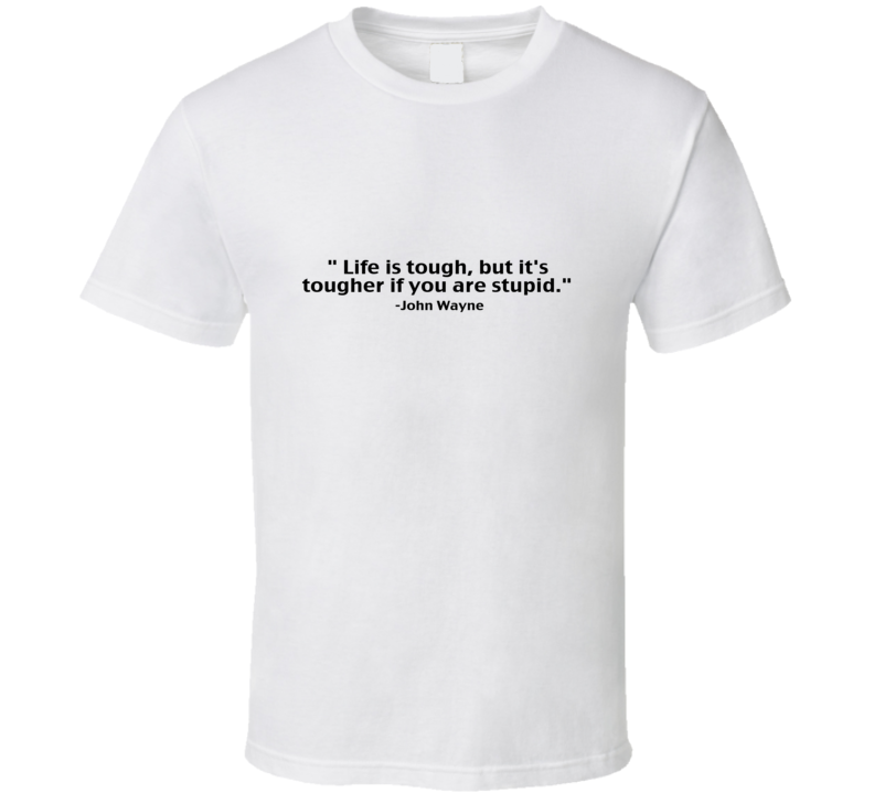 Life is tough but it's tougher if you are stupid T Shirt