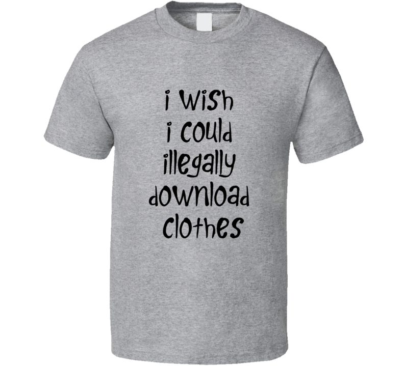 I wish I could illegally download clothes T Shirt