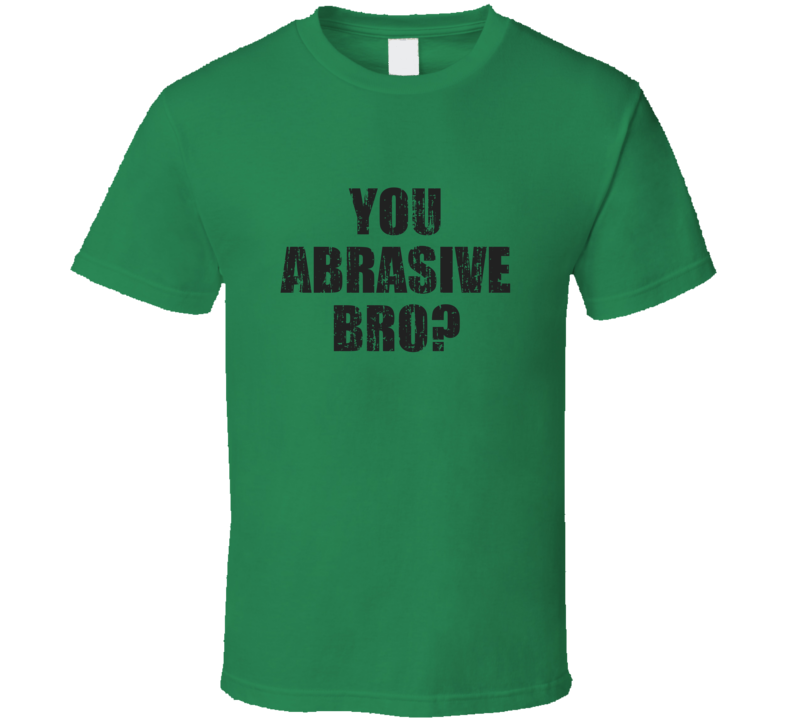 You Abrasive Bro Popular Hip Hop Meme Parody Funny T Shirt