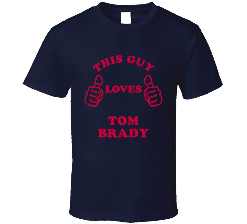 Tom Brady This Guy Loves Football Sports New England T Shirt