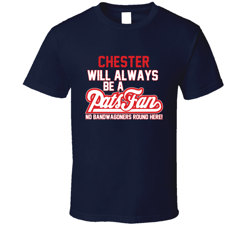 Chester Will Always Be A Pats Fan New England Football T Shirt