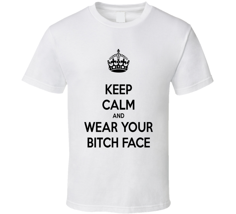 Keep Calm And Wear Your Bitch Face Shirt, Keep Calm Shirts, Keep Calm Sayings, Keep Calm Tee Shirts Funny, Keep Calm Clothing, Keep Calm Gift Ideas, Custom Shirts Keep Calm