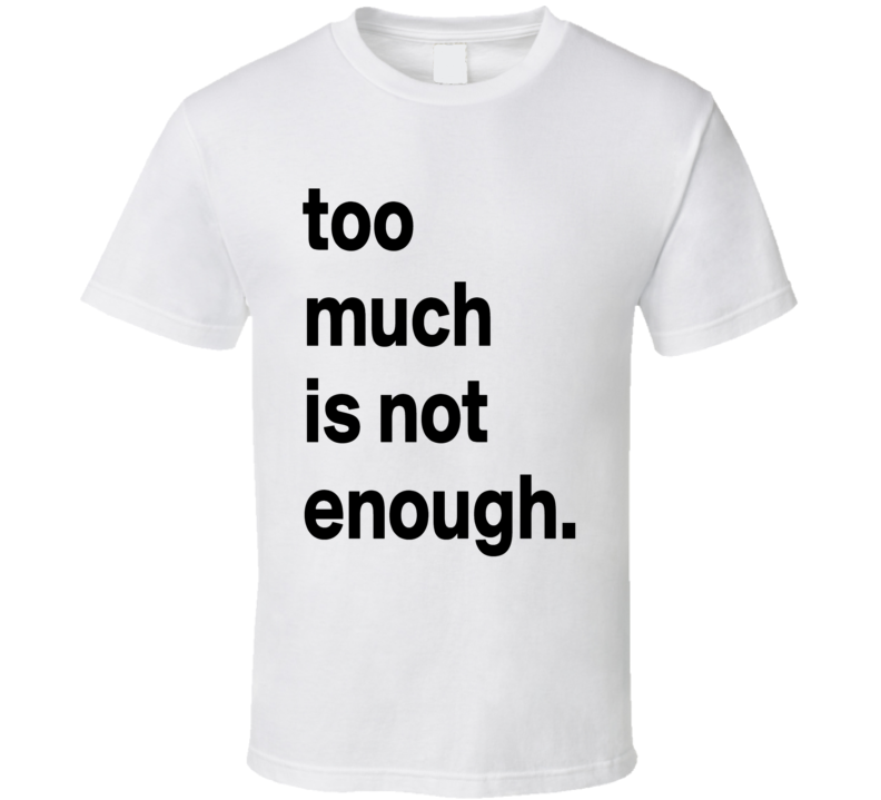 Too Much Is Not Enough Graphic White Cotton T Shirt