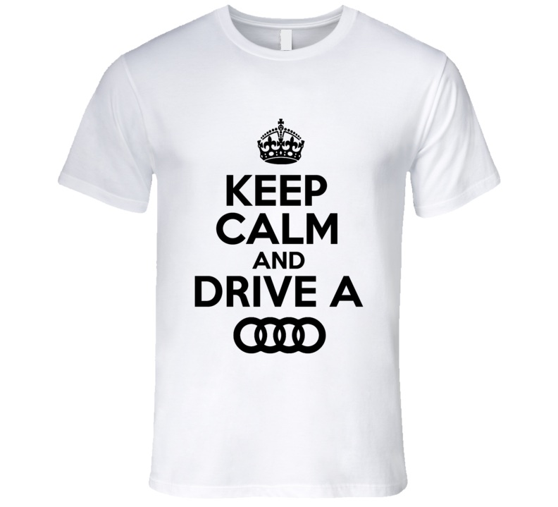 Keep Calm And Drive A Audi Keep Calm Shirts Keep Calm Sayings Keep Calm Tee Shirts