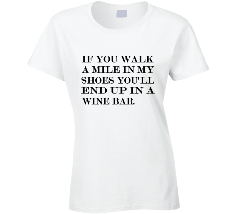 If You Walk A Mile In My Shoes, You'll End Up In a Wine Bar Ladies Graphic T Shirt