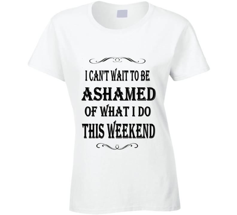 I Can't Wait To Be Ashamed Of What I Do This Weekend Ladies Graphic T Shirt