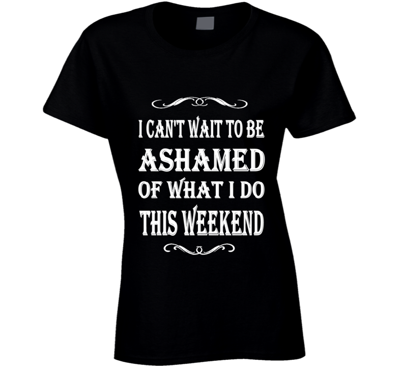 I Can't Wait To Be Ashamed Of What I Do This Weekend Ladies Graphic Shirt