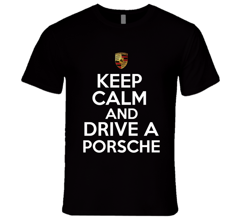 Keep Calm And Drive A Porsche, Keep Calm Shirts, Keep Calm Sayings, Keep Calm Tee Shirts Funny, Keep Calm Clothing, Keep Calm Gift Ideas, Custom Shirts Keep Calm