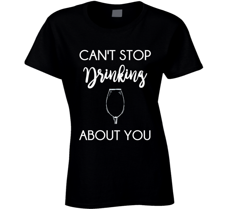 Can't Stop Drinking About You Ladies Fitted T Shirt