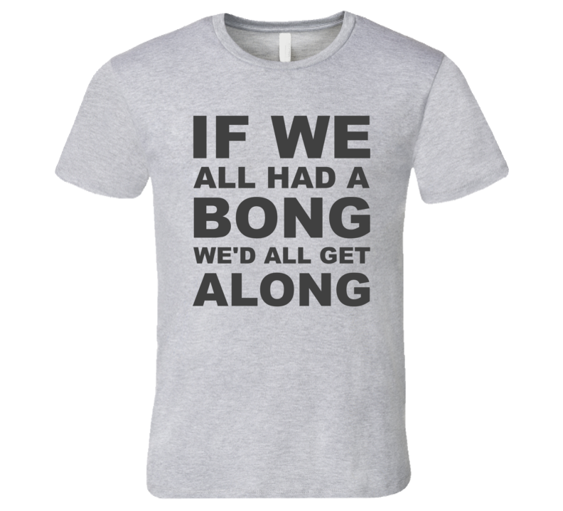If We All Had A Bong We'd All Get Along Hemp T Shirt - Men's Fitted
