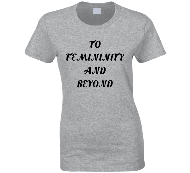 To Femininity And Beyond Ladies Fitted T Shirt