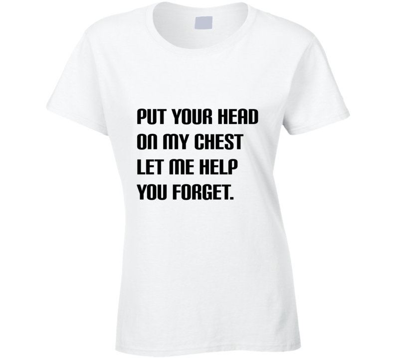 Put Your Head On My Chest Let Me Help You Forget Ladies Fitted T Shirt