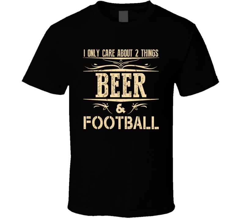 I Only Care About 2 Things Beer & Football T Shirt - Unisex Fit