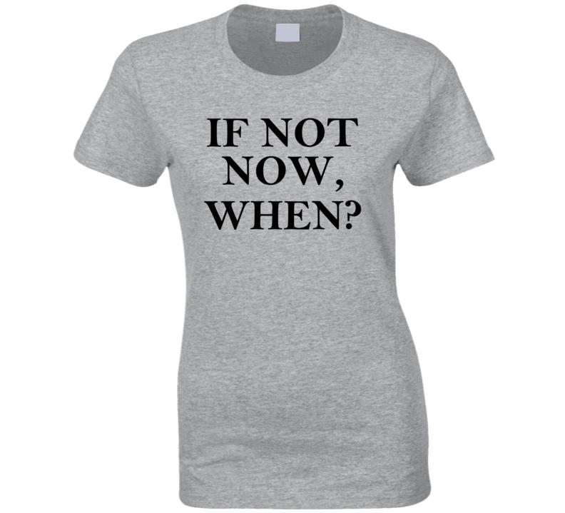 If Not Now, When Women's T Shirt, Women's Shirt, Motivational T Shirt , Inspirational T Shirt