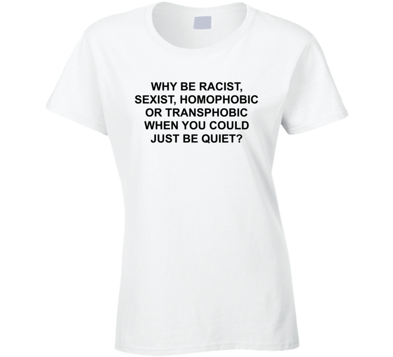 Why Be Racist, Sexist, Homophobic Or Transphobic When You Could Just Be Q Quiet Shirt