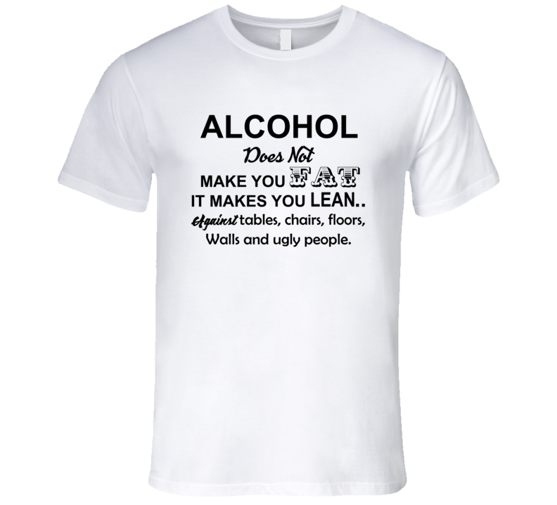Alcohol Does Not Make You Fat, It Makes You Lean T Shirt, Alcohol Shirts