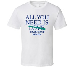 All You Need Is Cum In Your Mouth  Alcohol T Shirt