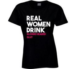 Real Women Drink Blonde Headed Slut Alcohol T Shirt