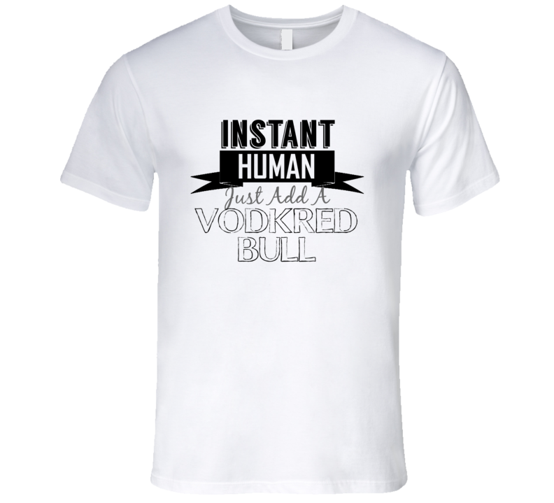Instant Human Just Add A Vodka Red Bull Funny Alcohol T Shirt