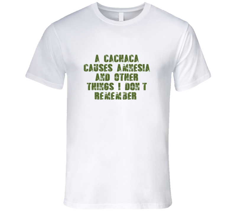 Cachaca Causes Amnesia Drink Alcohol Liquor T Shirt
