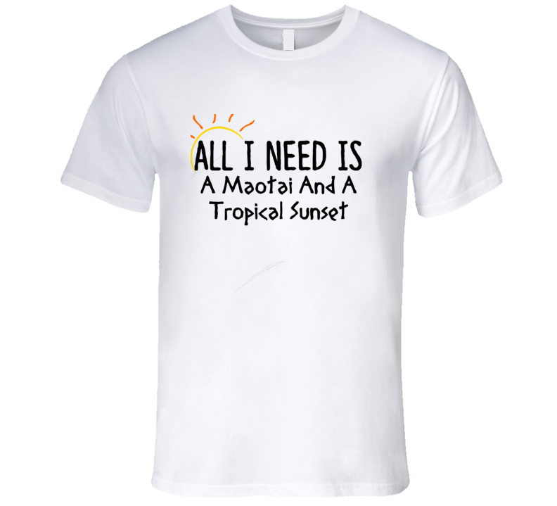 Maotai All I Need Is A Drink Alcohol T Shirt