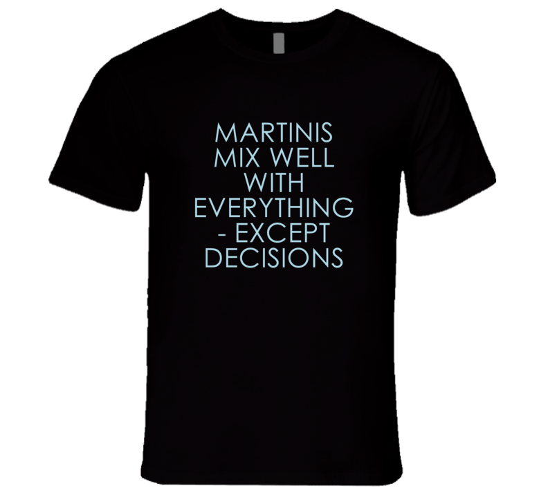 Martinis Mix Well With Everything Fun Alcohol T Shirt