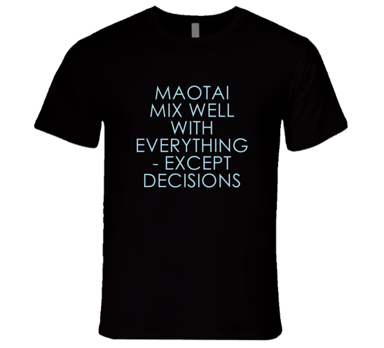 Maotai Mix Well With Everything Fun Alcohol T Shirt