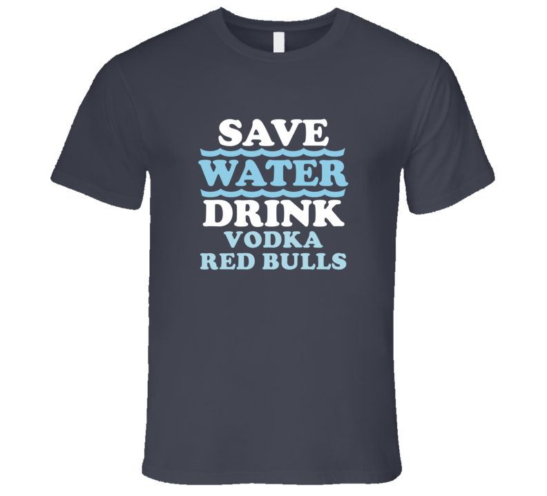 Save Water Drink Vodka Red Bulls Funny Alcohol Mixed Drink T Shirt