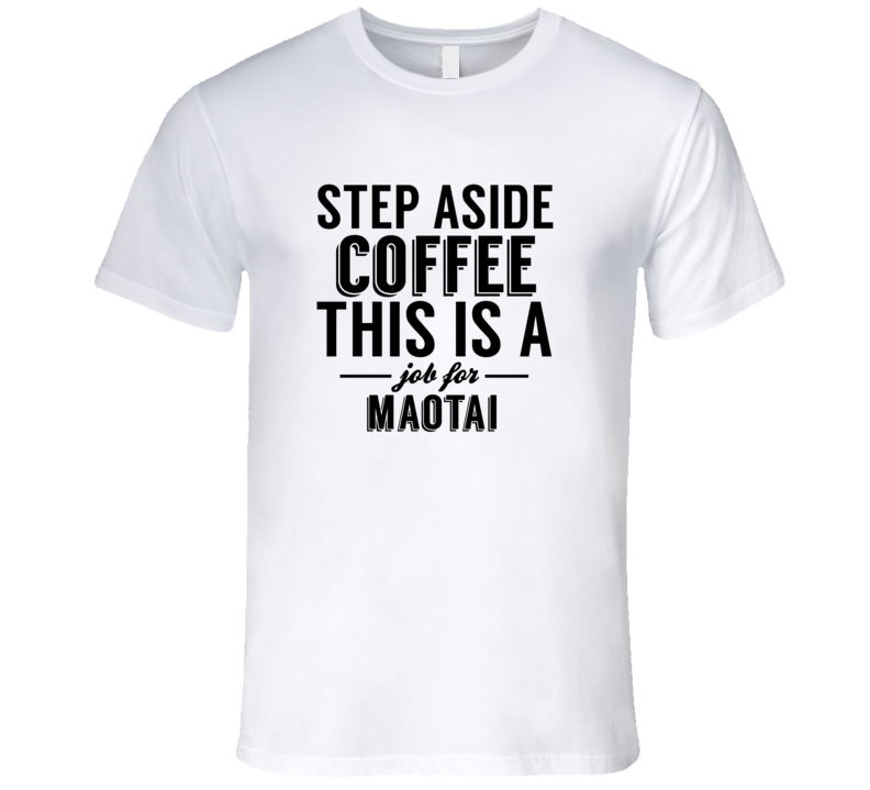Maotai Step Aside Coffee Funny Alcohol T Shirt