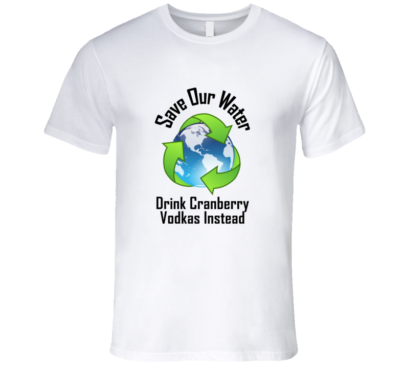 Drink Cranberry Vodkas Save Our Water Funny Alcohol T Shirt