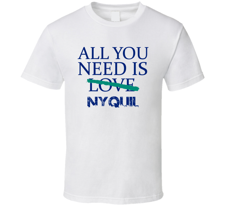 All You Need Is Nyquil  Alcohol T Shirt