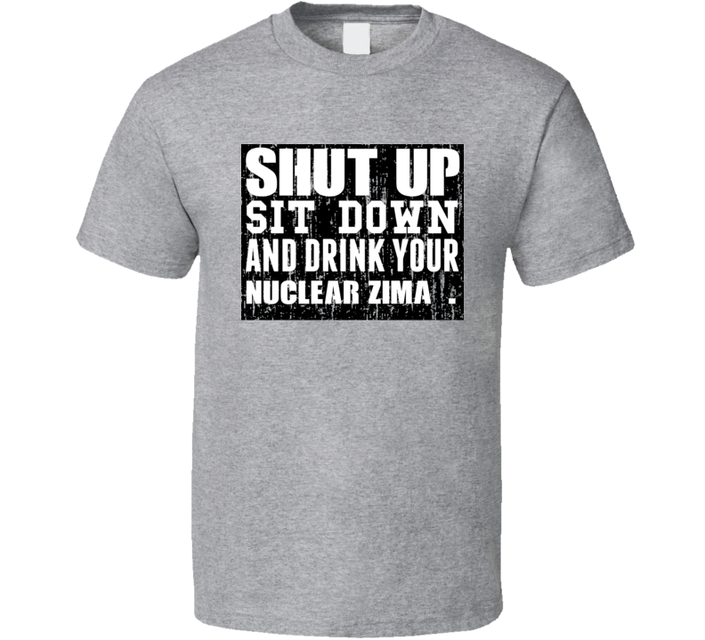 Shut Up Drink Nuclear Zima   Alcohol T Shirt