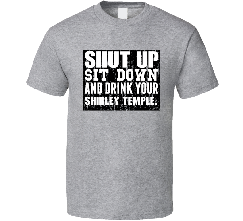 Shut Up Drink Shirley Temple Alcohol T Shirt