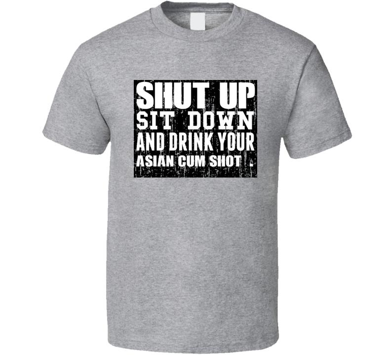 Shut Up Drink Asian Cum Shot   Alcohol T Shirt