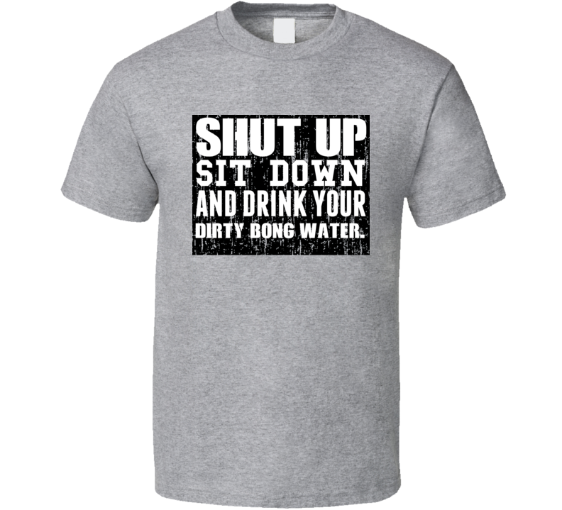Shut Up Drink Dirty Bong Water Alcohol T Shirt