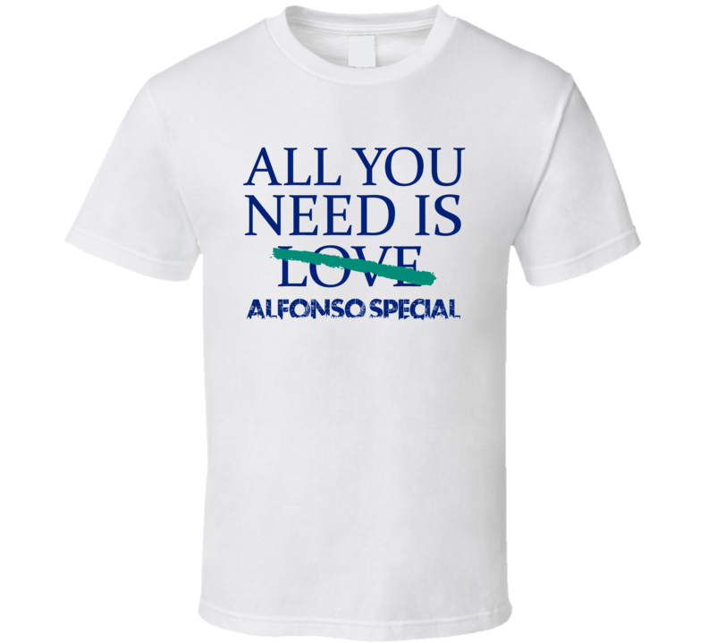 All You Need Is Alfonso Special  Alcohol T Shirt