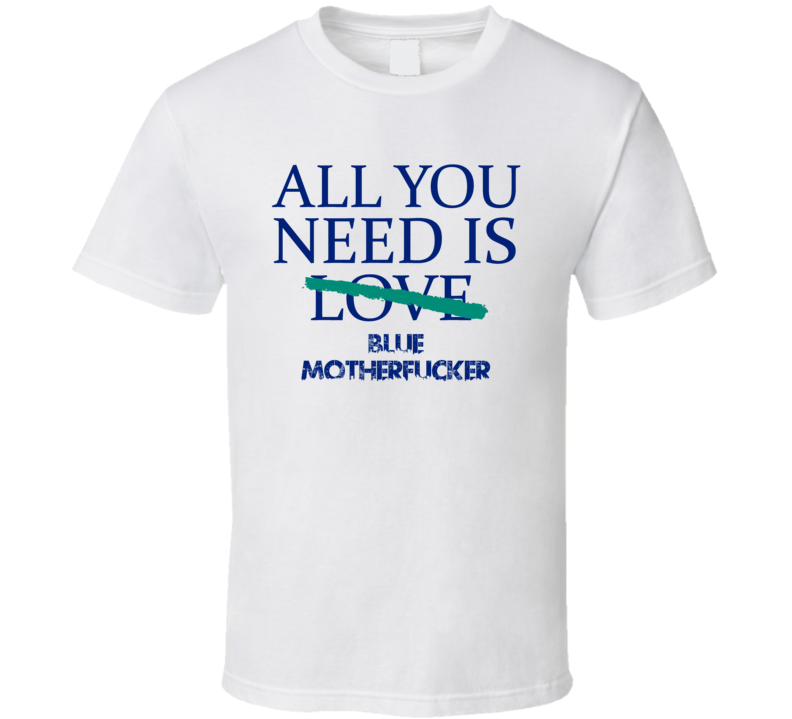 All You Need Is Blue Motherfucker Alcohol T Shirt
