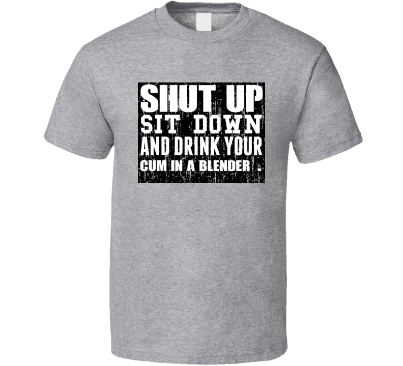 Shut Up Drink Cum In A Blender   Alcohol T Shirt