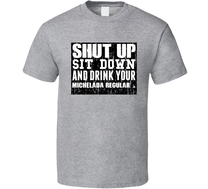 Shut Up Drink Michelada Regular   Alcohol T Shirt