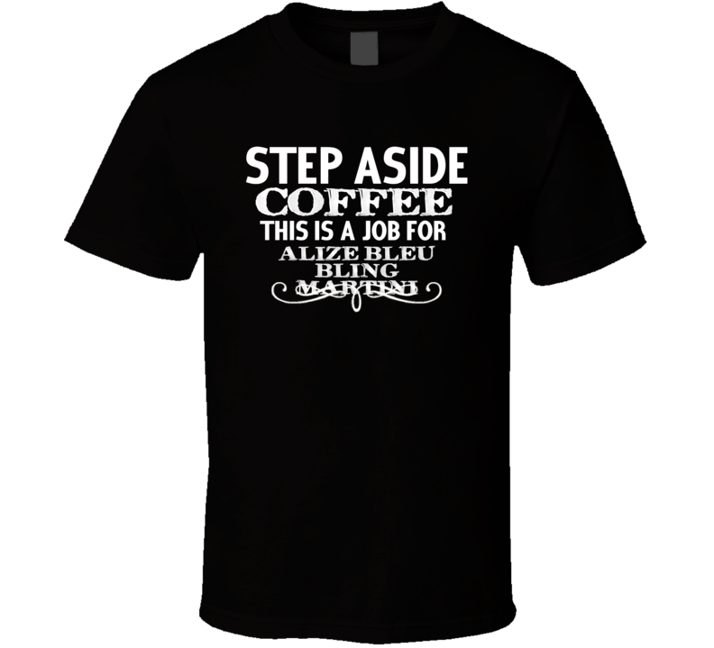 Step Aside Alize Bleu Bling Martini  Alcohol T Shirt