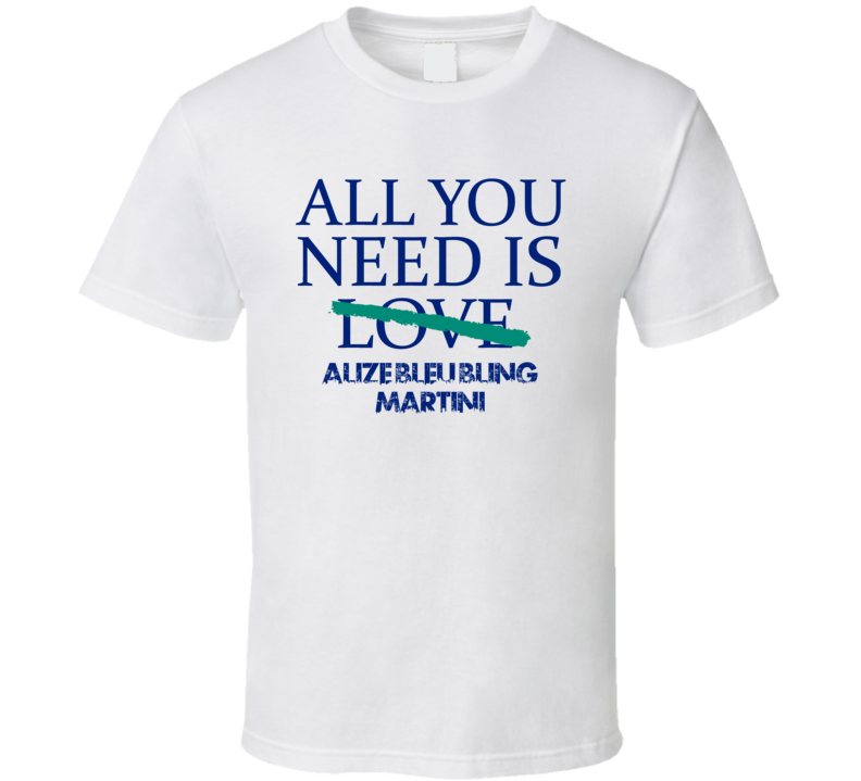 All You Need Is Alize Bleu Bling Martini  Alcohol T Shirt