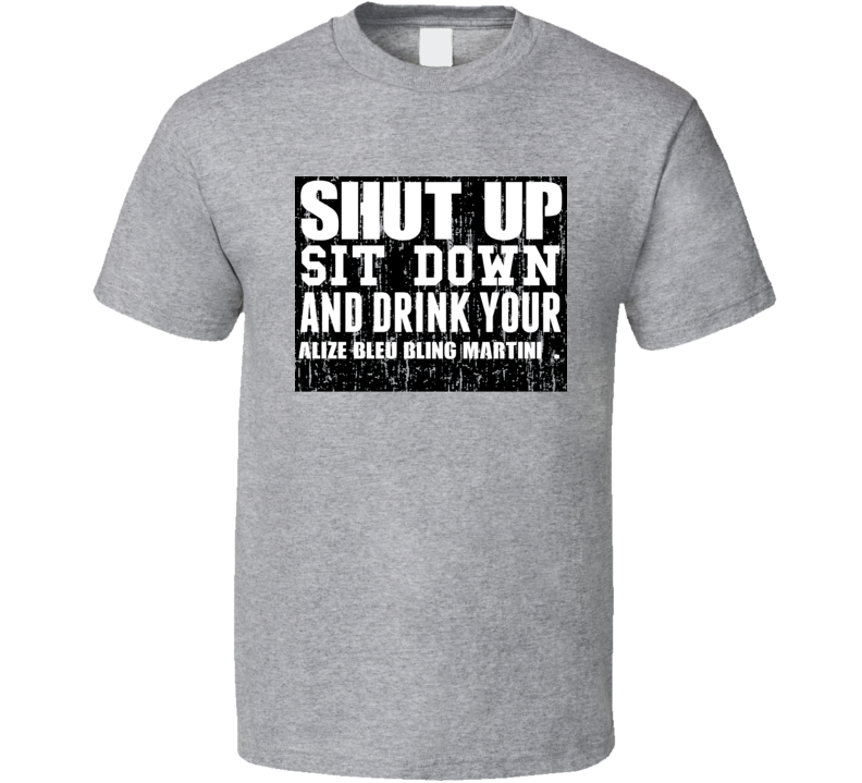 Shut Up Drink Alize Bleu Bling Martini   Alcohol T Shirt