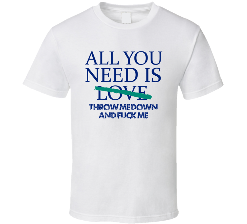 All You Need Is Throw Me Down And Fuck Me  Alcohol T Shirt