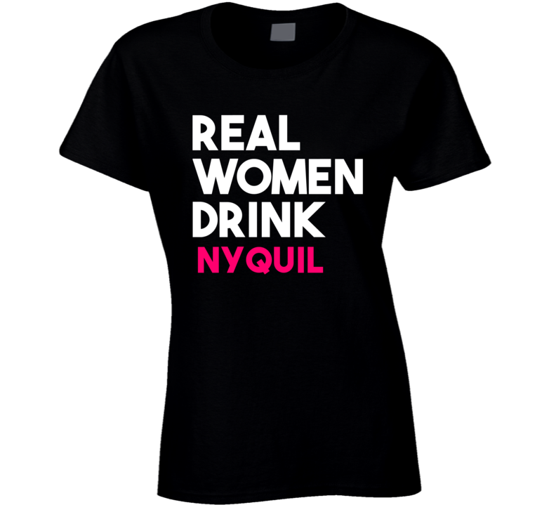 Real Women Drink Nyquil Alcohol T Shirt