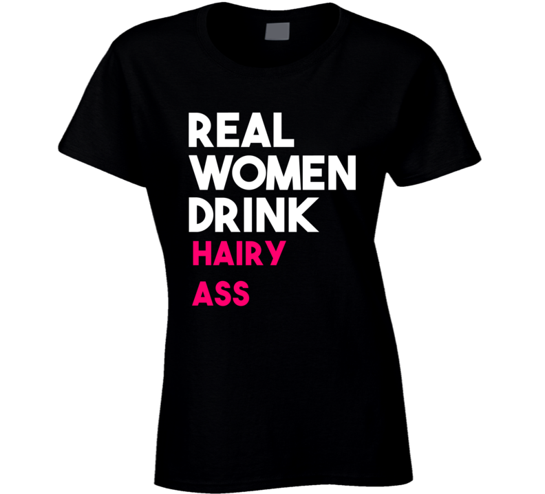 Real Women Drink Hairy Ass Alcohol T Shirt
