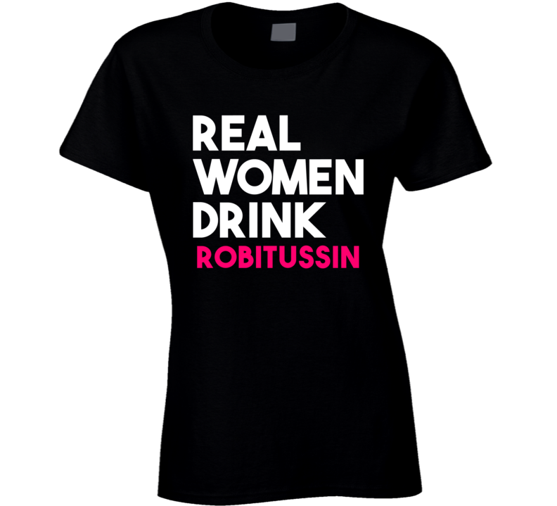 Real Women Drink Robitussin Alcohol T Shirt