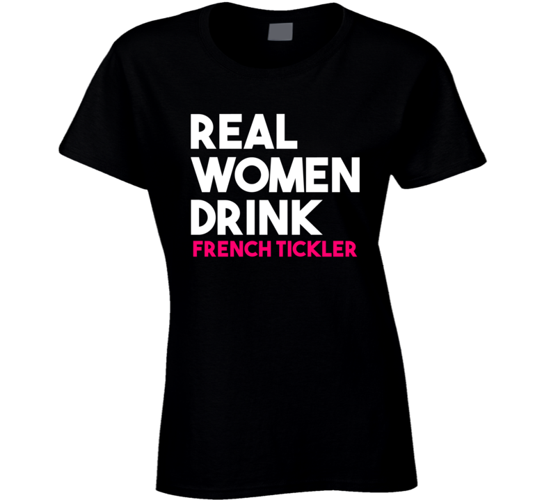 Real Women Drink French Tickler Alcohol T Shirt