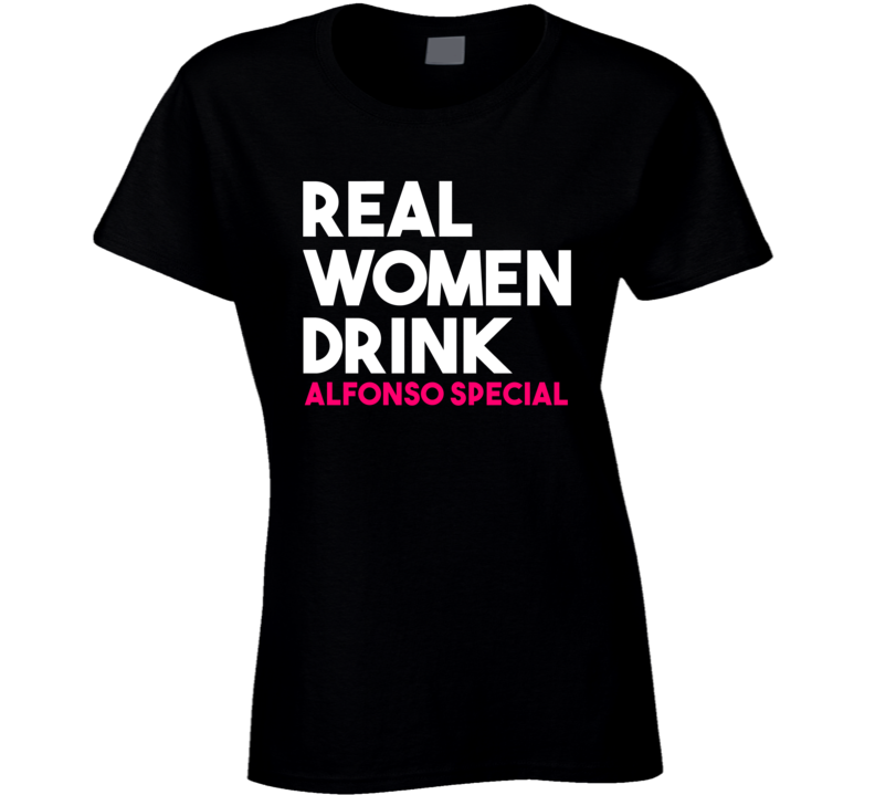 Real Women Drink Alfonso Special Alcohol T Shirt