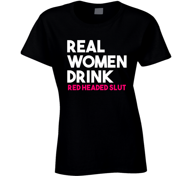 Real Women Drink Red Headed Slut Alcohol T Shirt