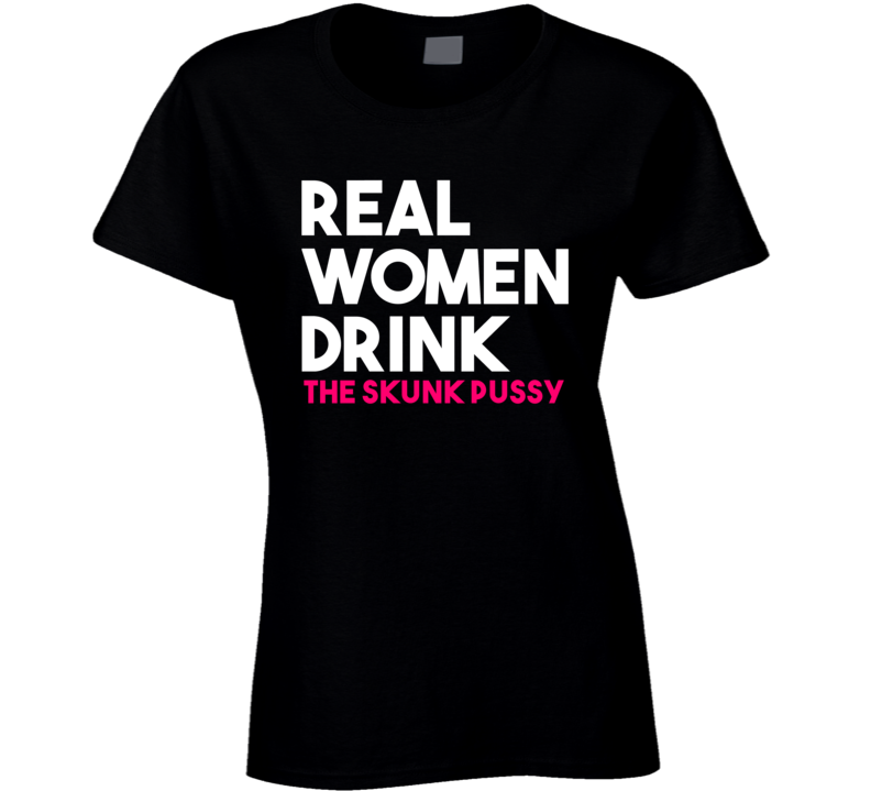 Real Women Drink The Skunk Pussy Alcohol T Shirt